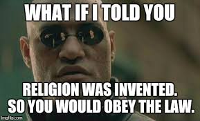 Obey Meme - what if i told you religion was invented so you would obey the law
