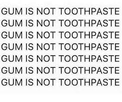 Toothpaste Meme - gum is not toothpaste gum is not toothpaste gum is not toothpaste