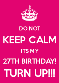 Make Your Own Keep Calm Meme - do not keep calm its my 27th birthday turn up adorable craft