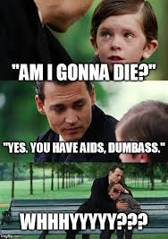 Dumbass Memes - am i gonna die yes you have aids dumbass whhhyyyyy