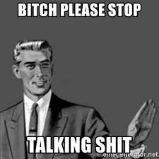 Shit Talking Memes - bitch please stop talking shit correction guy meme generator