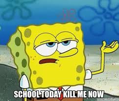 Kill Me Meme - today kill me now