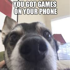You Got Games On Your Phone Meme - games imgflip