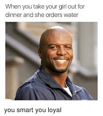Funny Girl Memes - when you take your girl out for dinner and she orders water you