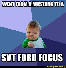 Ford Focus Meme - went from a mustang to a svt ford focus meme factory funnyism