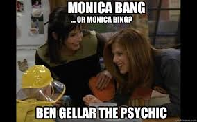 Friends Meme - monica bang or monica bing ben gellar the psychic friends