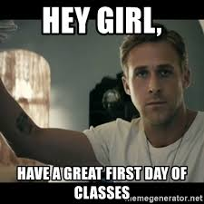 First Day Of Class Meme - hey girl have a great first day of classes ryan gosling hey