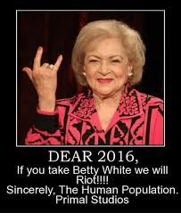 Betty White Memes - dear 2016 if you take betty white we will riot sincerely the