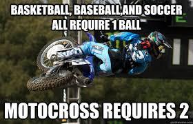 Motocross Meme - basketball baseball and soccer all require 1 ball motocross