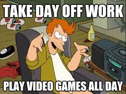 Play All The Games Meme - take day off work play video games all day lazy fry quickmeme