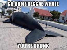 Reggae Meme - go home reggae whale you re drunk make a meme