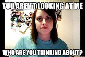 Creepy Girlfriend Meme - you aren t looking at me who are you thinking about angry