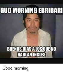Meme Good Morning - gud morning ebribari diasalosque no hablan ingles good morning