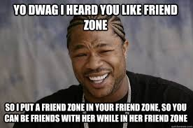 Friends Zone Meme - yo dwag i heard you like friend zone so i put a friend zone in