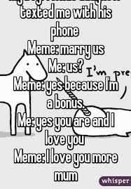 I Have A Crush On You Meme - my boyfriends daughter texted me with his phone meme marry us me