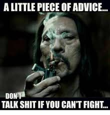 alittle piece ofadvice dont talk shit if you can t fight meme on me me