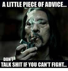 Talk Shit Meme - alittle piece ofadvice dont talk shit if you can t fight meme on me me
