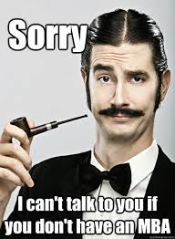 Mba Meme - sorry i can t talk to you if you don t have an mba le snob