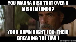 Sam Elliot Meme - you wanna risk that over a misdemeanor your damn right i do their