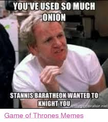 Stannis Baratheon Memes - you ve used so much onion stannis baratheon wanted to knight you