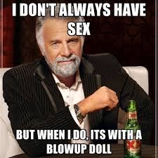 Blow Up Doll Meme - i don t always have but when i do its with a blowup doll
