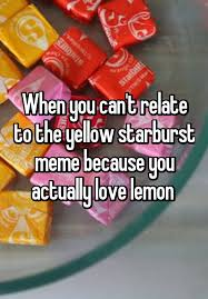 Starburst Meme - when you can t relate to the yellow starburst meme because you