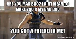 Are You Mad At Me Meme - are you mad bro i aint mean to make you r my bad bro you got a