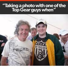 Top Gear Memes - taking a photo with one ofthe top gear guys when mnt readonm top