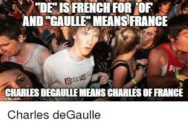 Meme Definition French - de is french for or and caulle means france charles degaulte