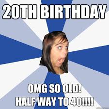 20th Birthday Meme - 20th birthday omg so old half way to 40 annoying facebook