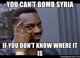 Syria Meme - you can t bomb syria if you don t know where it is you can t if