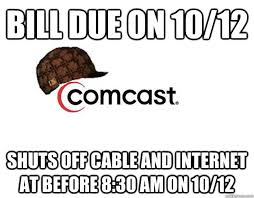 Comcast Meme - bill due on 10 12 shuts off cable and internet at before 8 30 am on