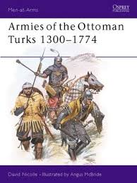 The Ottoman Turks Armies Of The Ottoman Turks 1300 1774 By David Nicolle