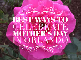 mother s best ways to celebrate mother s day in orlando go epicurista