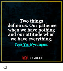 Memes Define - two things define us our patience when we have nothing and our