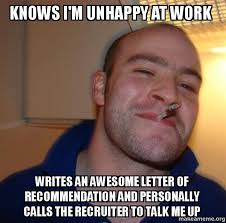 Unhappy Meme - knows i m unhappy at work writes an awesome letter of recommendation