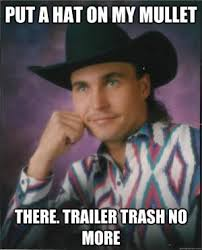 Trailer Trash Memes - put a hat on my mullet there trailer trash no more