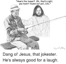 Lol Jesus Meme - how s the tumor oh that s right you havn t found out yet lol dang