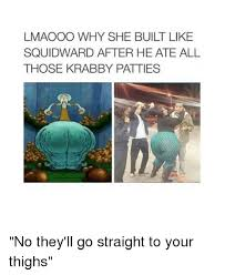 Squidward Meme - lmaooo why she built like squidward after he ate all those krabby