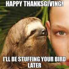 Happy Thanksgiving Meme - happy thanksgiving i ll be stuffing your bird later meme whisper