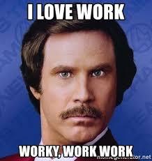 Work Work Work Meme - i love work worky work work ron burgundy meme generator