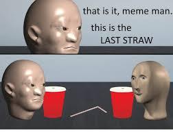 Meme Man - that is it meme man this is the last straw dank meme on me me