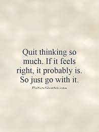 quit thinking so much if it feels right it probably is so
