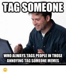 Tag Someone Who Memes - 25 best memes about tag someone meme tag someone memes