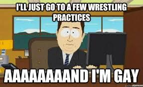 Gay Wrestling Meme - i ll just go to a few wrestling practices aaaaaaaand i m gay