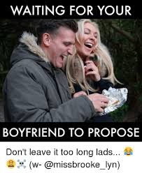 Proposal Meme - waiting for your boyfriend to propose don t leave it too long lads