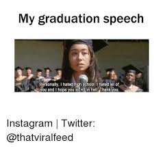 Funny Graduation Memes - my graduation speech personally ihated high school hated all of