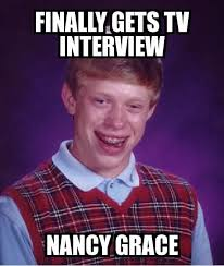 Nancy Meme - bad luck brian finally gets tv interview nancy grace meme explorer