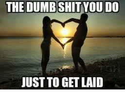 Get Laid Meme - the dumb shit you do just to get laid dumb meme on me me