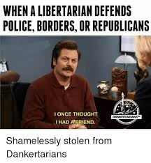 Libertarian Meme - when a libertarian defends police borders or republicans i once
